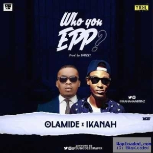 Ikanah - Who You Epp? (freestyle) ft. Olamide